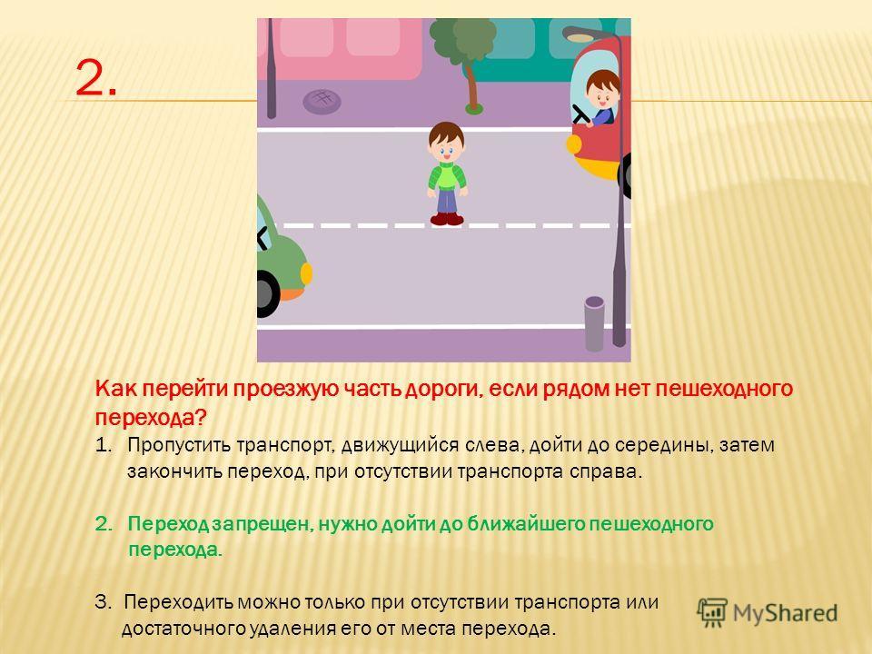 Как перейти проезжую часть дороги, если рядом нет пешеходного перехода? 1. Пропустить транспорт, движущийся слева, дойти до середины, затем закончить переход, при отсутствии транспорта справа. 2. Переход запрещен, нужно дойти до ближайшего пешеходног