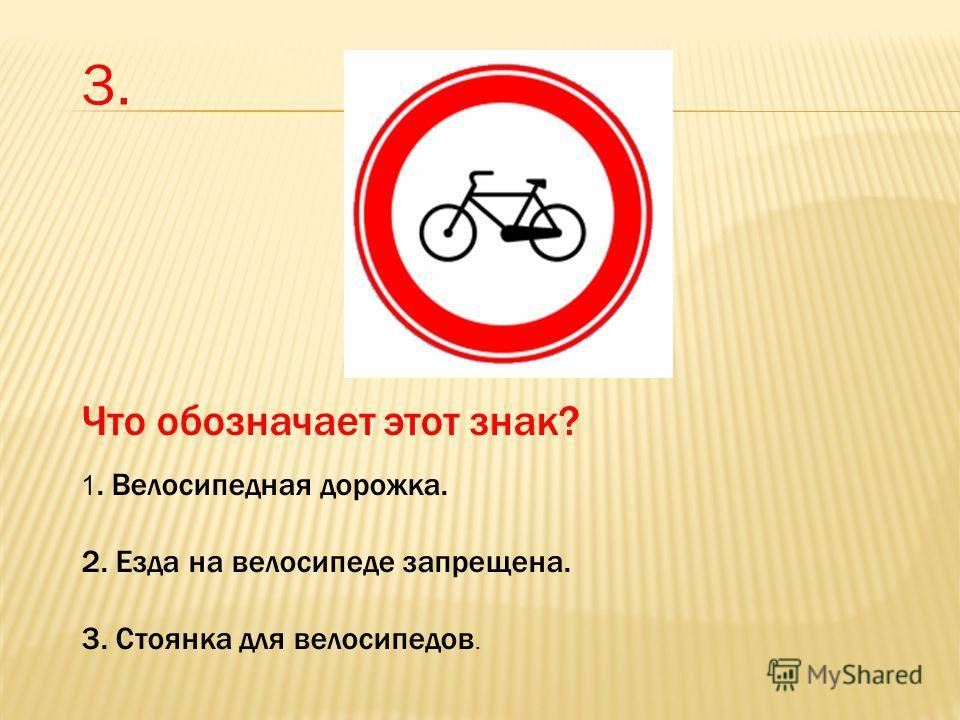 Что обозначает этот знак? 1. Велосипедная дорожка. 2. Езда на велосипеде запрещена. 3. Стоянка для велосипедов. 3.