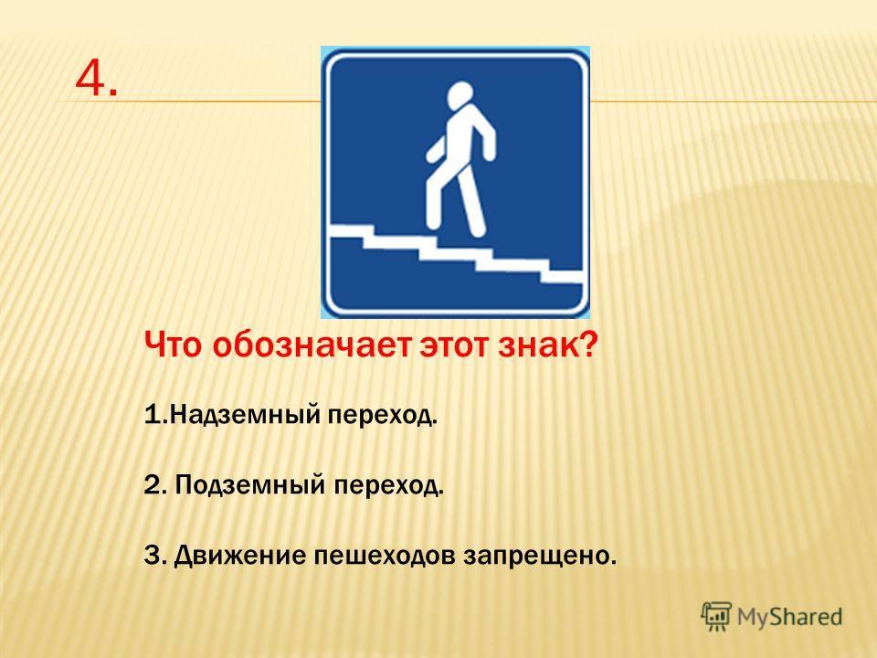 Что обозначает этот знак? 1. Надземный переход. 2. Подземный переход. 3. Движение пешеходов запрещено. 4.