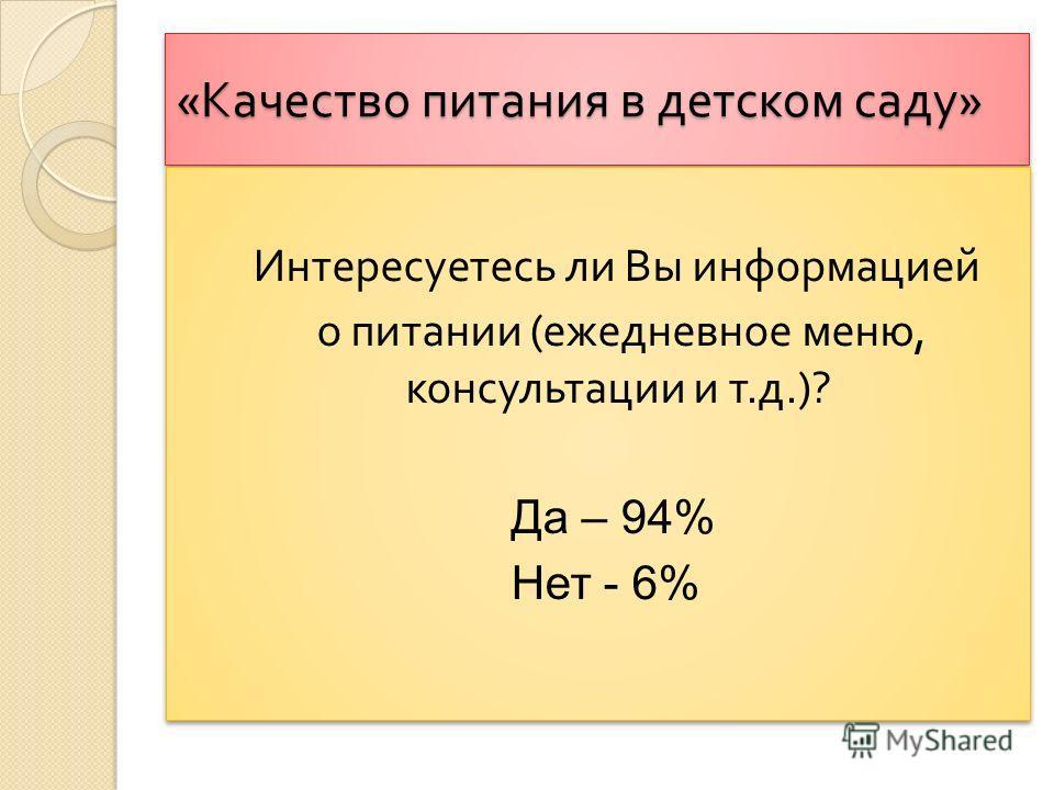 « Качество питания в детском саду » Интересуетесь ли Вы информацией о питании ( ежедневное меню, консультации и т. д.)? Да – 94% Нет - 6% Интересуетесь ли Вы информацией о питании ( ежедневное меню, консультации и т. д.)? Да – 94% Нет - 6%