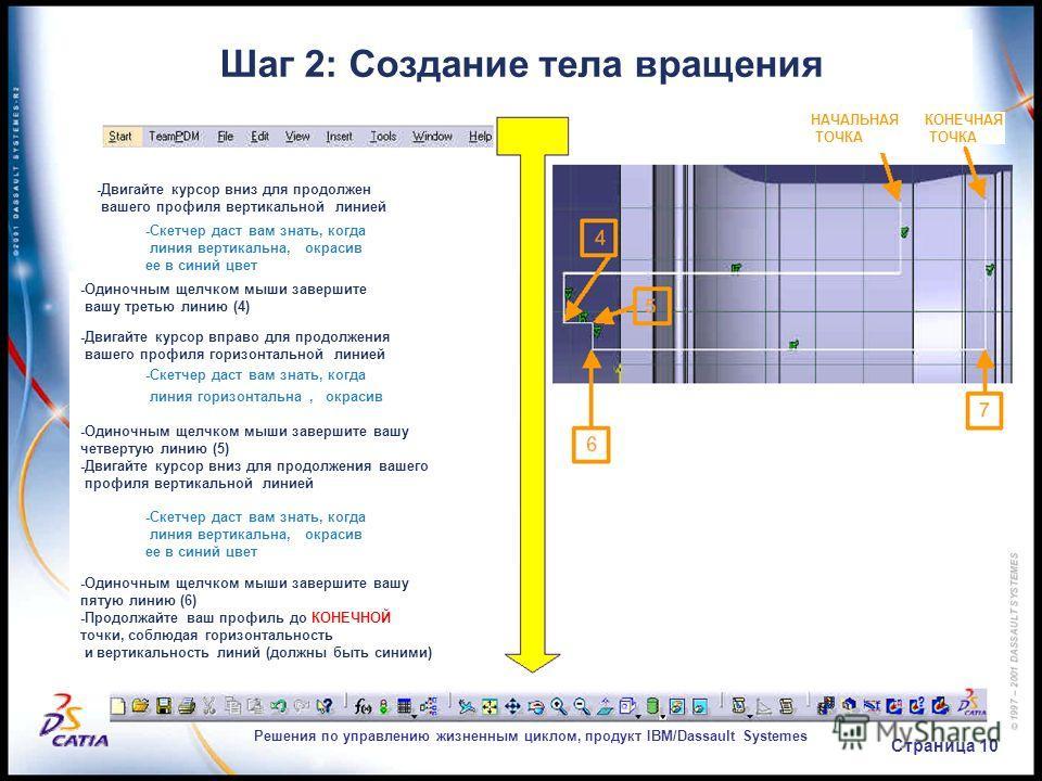 Решения по управлению жизненным циклом, продукт IBM/Dassault Systemes Страница 10 Шаг 2: Создание тела вращения КОНЕЧНАЯ ТОЧКА НАЧАЛЬНАЯ ТОЧКА -Двигайте курсор вниз для продолжен вашего профиля вертикальной линией -Скетчер даст вам знать, когда линия