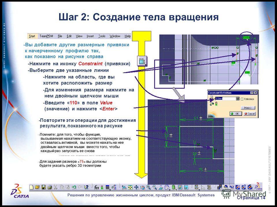 Решения по управлению жизненным циклом, продукт IBM/Dassault Systemes Страница 14 Шаг 2: Создание тела вращения -Вы добавите другие размерные привязки к начерченному профилю так, как показано на рисунке справа -Нажмите на иконку Constraint (привязки)