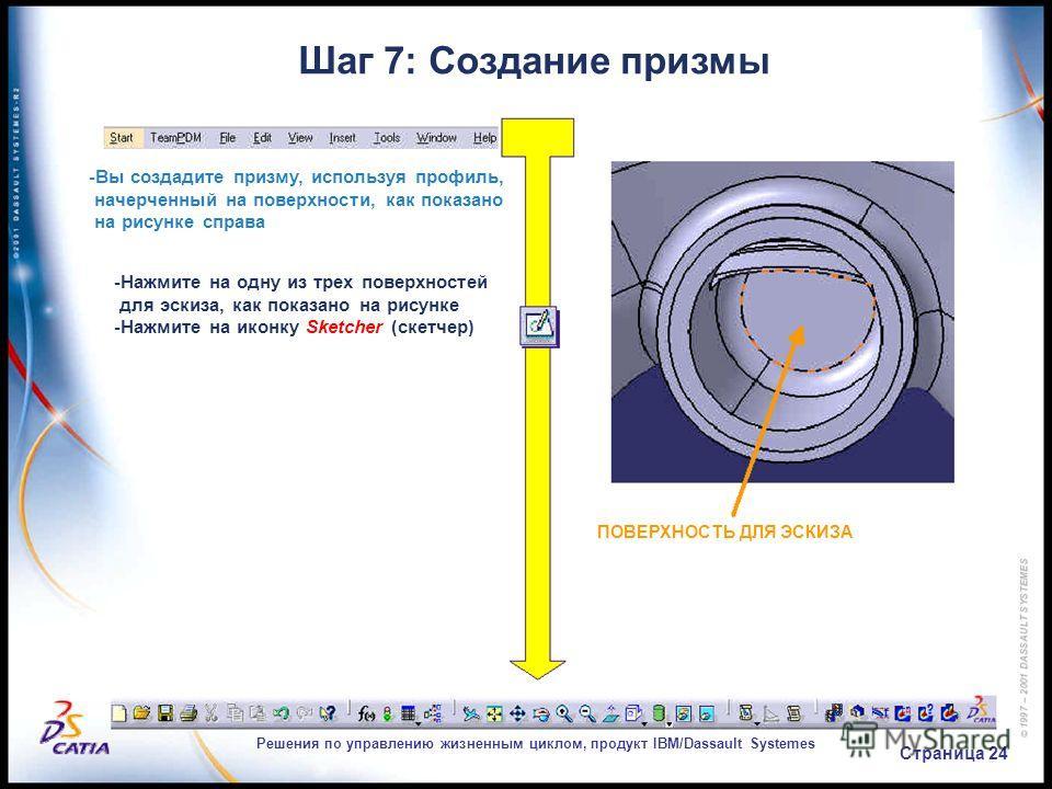 Решения по управлению жизненным циклом, продукт IBM/Dassault Systemes Страница 24 Шаг 7: Создание призмы -Вы создадите призму, используя профиль, начерченный на поверхности, как показано на рисунке справа -Нажмите на одну из трех поверхностей для эск