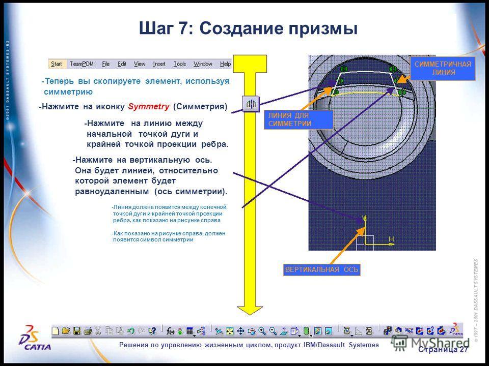 Решения по управлению жизненным циклом, продукт IBM/Dassault Systemes Страница 27 Шаг 7: Создание призмы -Теперь вы скопируете элемент, используя симметрию -Нажмите на иконку Symmetry (Симметрия) -Нажмите на линию между начальной точкой дуги и крайне