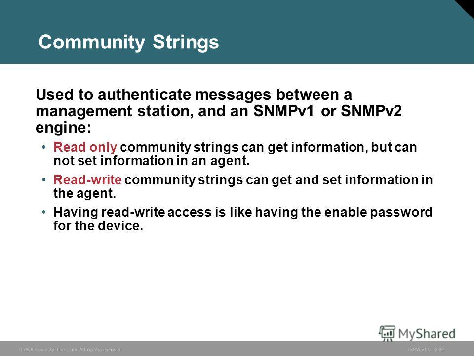 © 2006 Cisco Systems, Inc. All rights reserved.ISCW v1.05-22 Community Strings Used to authenticate messages between a management station, and an SNMPv1 or SNMPv2 engine: Read only community strings can get information, but can not set information in