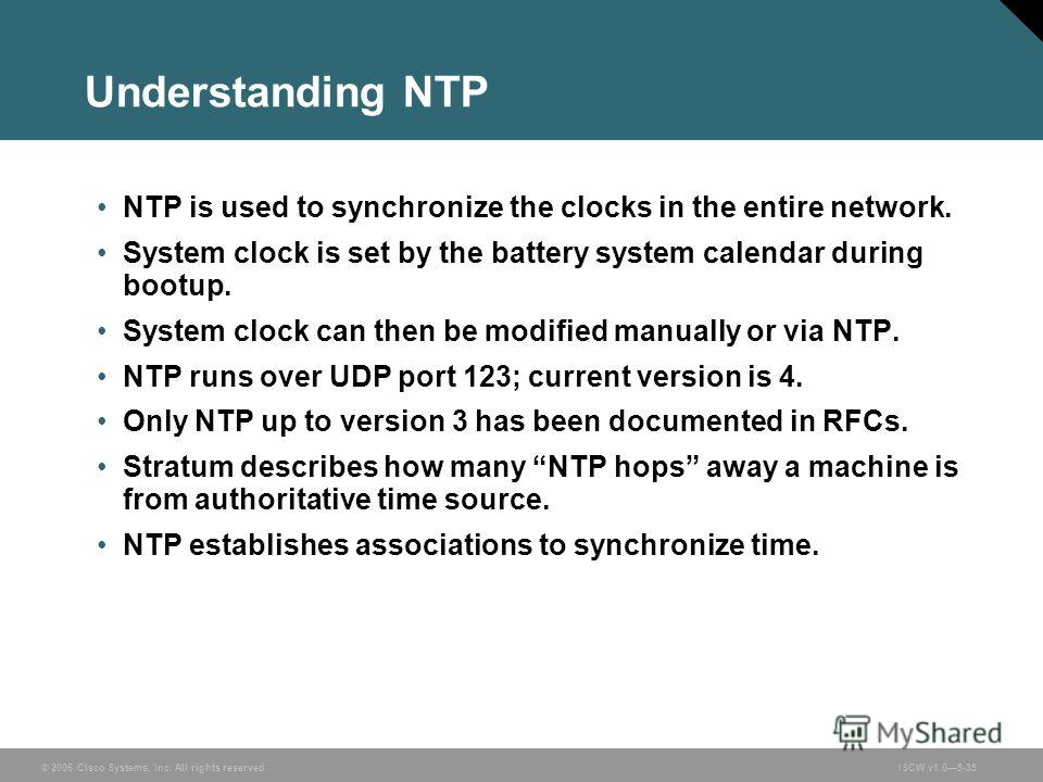 © 2006 Cisco Systems, Inc. All rights reserved.ISCW v1.05-35 Understanding NTP NTP is used to synchronize the clocks in the entire network. System clock is set by the battery system calendar during bootup. System clock can then be modified manually o