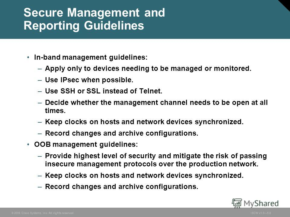 © 2006 Cisco Systems, Inc. All rights reserved.ISCW v1.05-8 Secure Management and Reporting Guidelines In-band management guidelines: –Apply only to devices needing to be managed or monitored. –Use IPsec when possible. –Use SSH or SSL instead of Teln