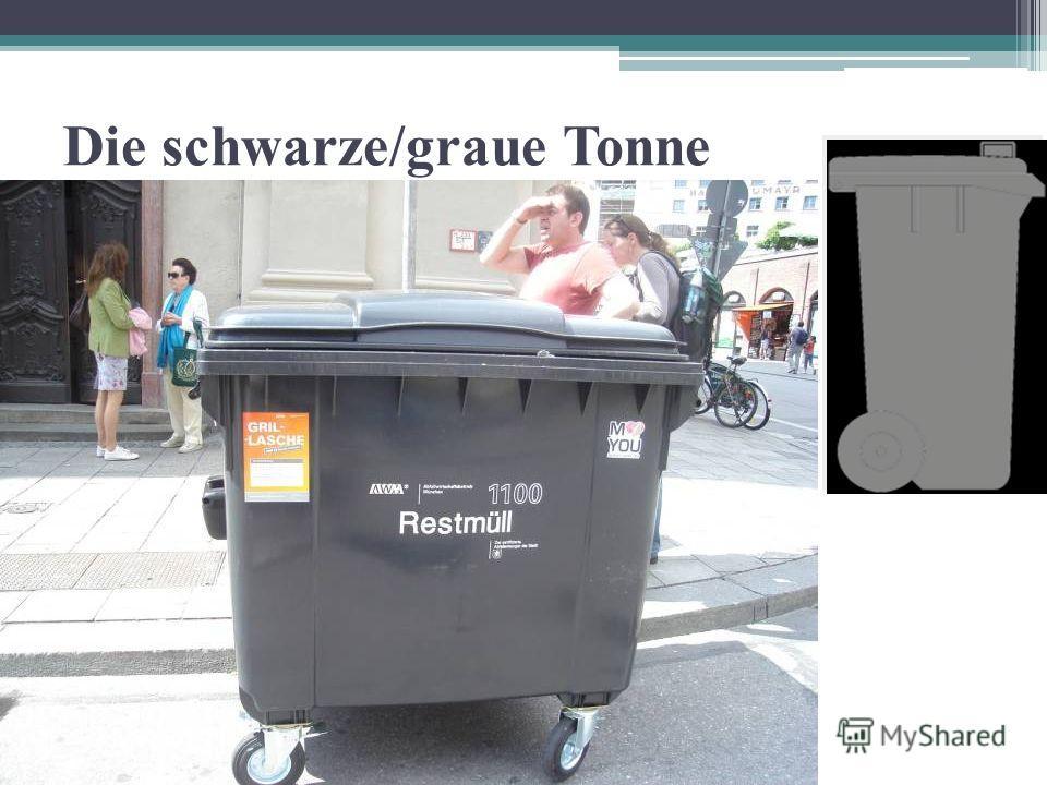 Die schwarze/graue Tonne Zur schwarzen Tonne (oder Restmülltonne) gehören alle Abfälle, die nicht mehr verwendet werden können. Für Restmüll muss man Geld bezahlen