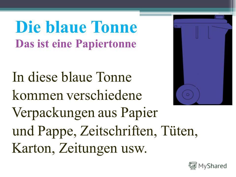 Die blaue Tonne Das ist eine Papiertonne In diese blaue Tonne kommen verschiedene Verpackungen aus Papier und Pappe, Zeitschriften, Tüten, Karton, Zeitungen usw.
