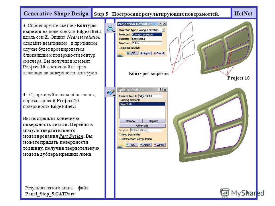 HetNetGenerative Shape Design 12 Step 5 Построение результирующих поверхностей. Результат пятого этапа – файл Panel_Step_5. CATPart 3. Спроецируйте скетчер Контуры вырезов на поверхность EdgeFillet.1 вдоль оси Z. Опцию Nearest solution сделайте неакт