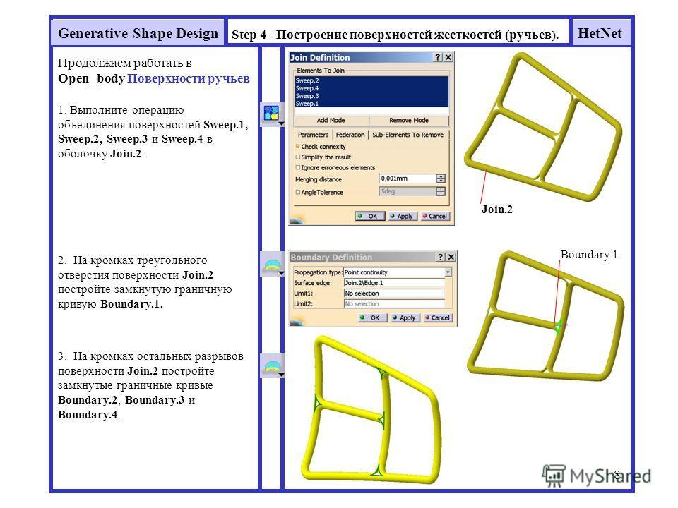 HetNetGenerative Shape Design 8 Step 4 Построение поверхностей жесткостей (ручьев). Продолжаем работать в Open_body Поверхности ручьев 1. Выполните операцию объединения поверхностей Sweep.1, Sweep.2, Sweep.3 и Sweep.4 в оболочку Join.2. Join.2 2. На