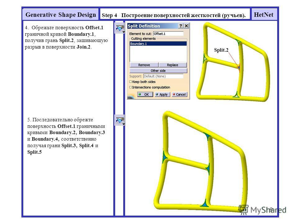 HetNetGenerative Shape Design 9 Step 4 Построение поверхностей жесткостей (ручьев). 4. Обрежьте поверхность Offset.1 граничной кривой Boundary.1, получив грань Split.2, зашивающую разрыв в поверхности Join.2. Split.2 5. Последовательно обрежьте повер