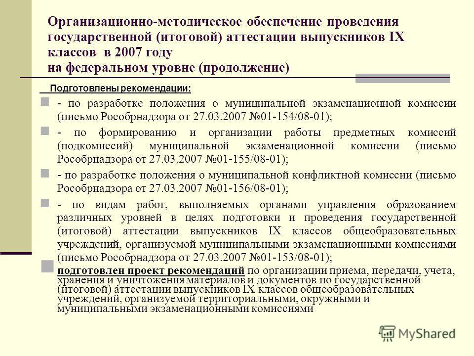 Организационно-методическое обеспечение проведения государственной (итоговой) аттестации выпускников IX классов в 2007 году на федеральном уровне (продолжение) Подготовлены рекомендации: - по разработке положения о муниципальной экзаменационной комис