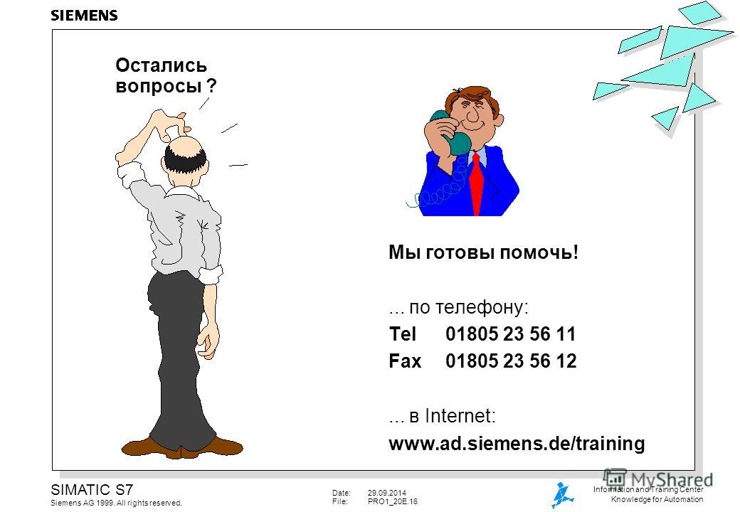 Date:29.09.2014 File:PRO1_20E.16 SIMATIC S7 Siemens AG 1999. All rights reserved. Information and Training Center Knowledge for Automation Остались вопросы ? Мы готовы помочь!... по телефону: Tel01805 23 56 11 Fax01805 23 56 12... в Internet: www.ad.