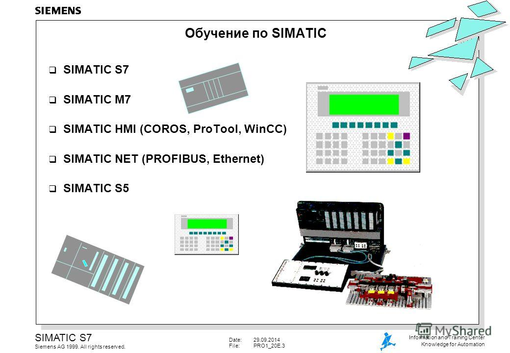 Date:29.09.2014 File:PRO1_20E.3 SIMATIC S7 Siemens AG 1999. All rights reserved. Information and Training Center Knowledge for Automation Обучение по SIMATIC SIMATIC S7 SIMATIC M7 SIMATIC HMI (COROS, ProTool, WinCC) SIMATIC NET (PROFIBUS, Ethernet) S