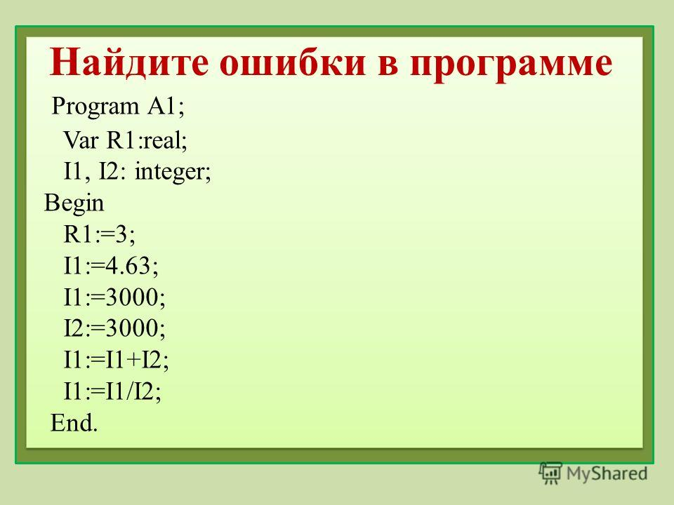 Найдите ошибки в программе Program A1; Var R1:real; I1, I2: integer; Begin R1:=3; I1:=4.63; I1:=3000; I2:=3000; I1:=I1+I2; I1:=I1/I2; End.