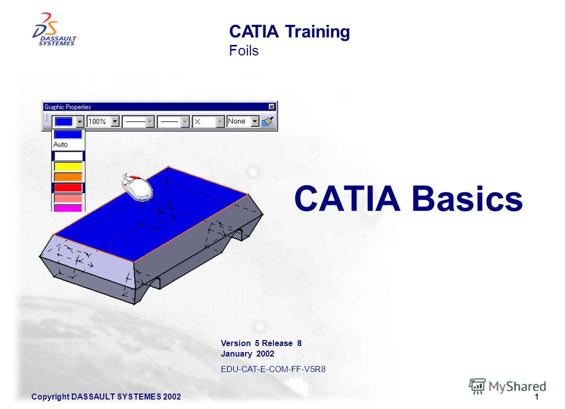 Copyright DASSAULT SYSTEMES 20021 CATIA Basics CATIA Training Foils Version 5 Release 8 January 2002 EDU-CAT-E-COM-FF-V5R8