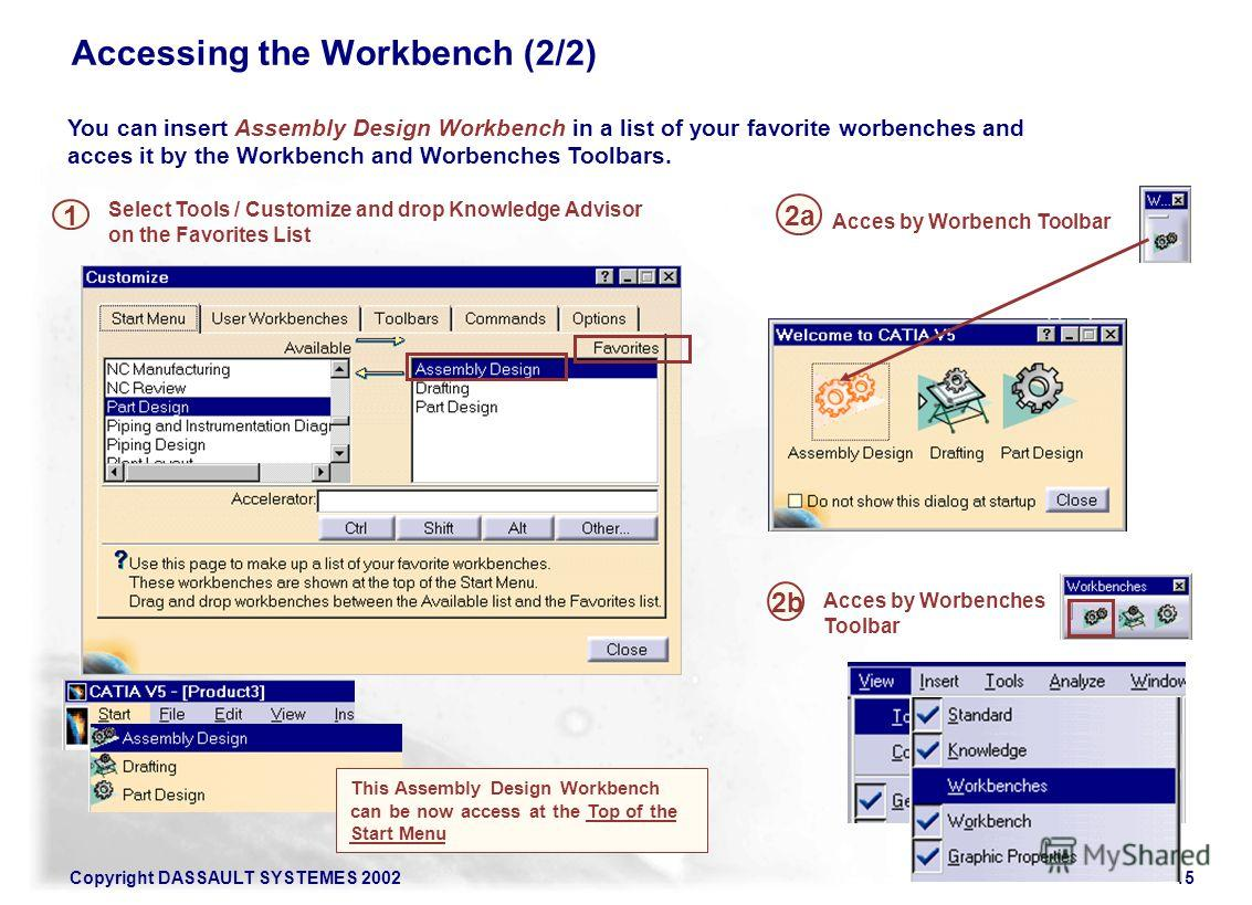 Copyright DASSAULT SYSTEMES 200215 Accessing the Workbench (2/2) You can insert Assembly Design Workbench in a list of your favorite worbenches and acces it by the Workbench and Worbenches Toolbars. 1 Select Tools / Customize and drop Knowledge Advis