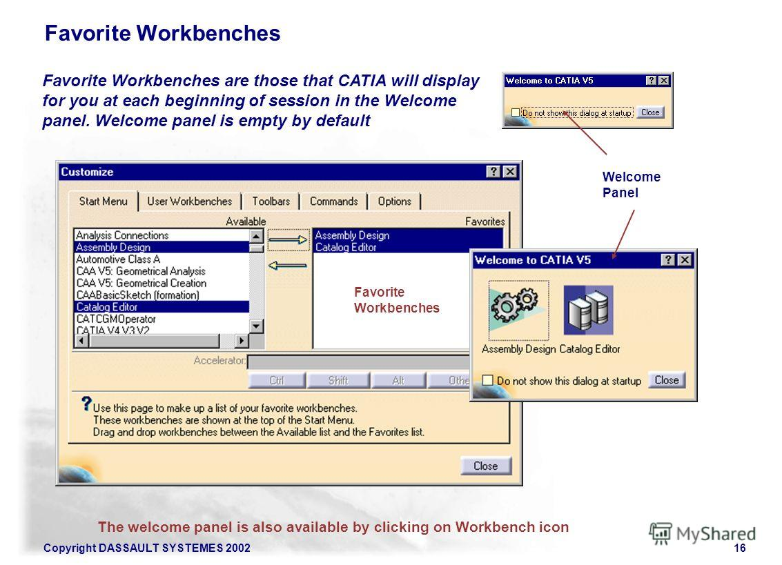 Copyright DASSAULT SYSTEMES 200216 Favorite Workbenches Favorite Workbenches are those that CATIA will display for you at each beginning of session in the Welcome panel. Welcome panel is empty by default The welcome panel is also available by clickin