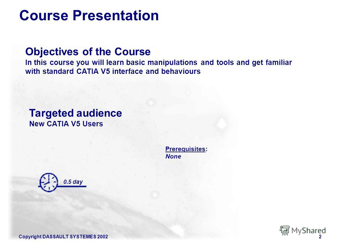 Copyright DASSAULT SYSTEMES 20022 Course Presentation 0.5 day Targeted audience New CATIA V5 Users Prerequisites: None Objectives of the Course In this course you will learn basic manipulations and tools and get familiar with standard CATIA V5 interf