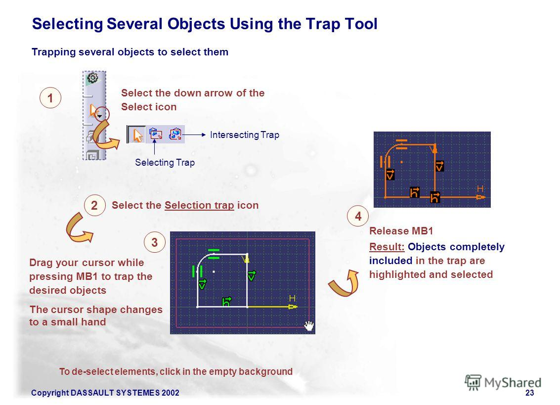 Copyright DASSAULT SYSTEMES 200223 Trapping several objects to select them 1 Select the down arrow of the Select icon 2 Drag your cursor while pressing MB1 to trap the desired objects Result: Objects completely included in the trap are highlighted an