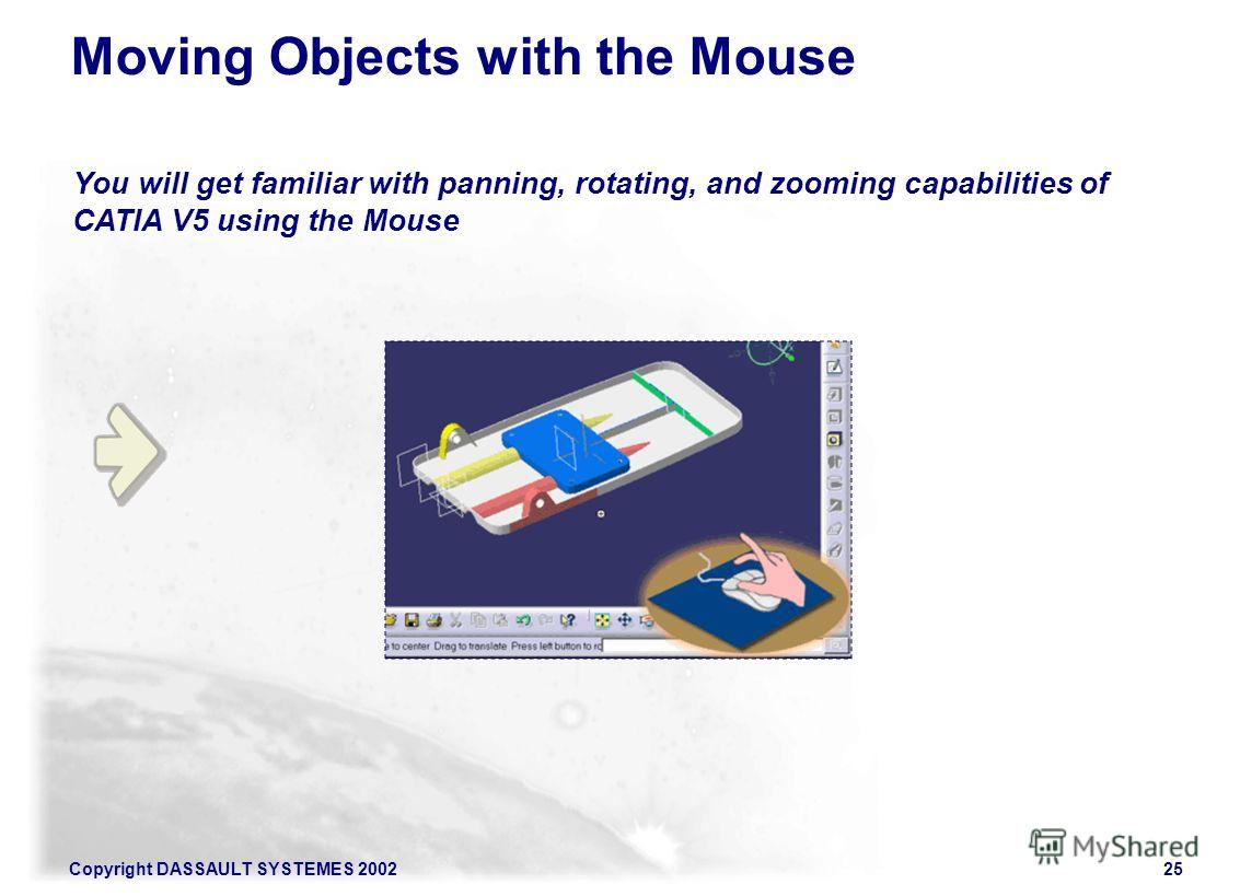 Copyright DASSAULT SYSTEMES 200225 You will get familiar with panning, rotating, and zooming capabilities of CATIA V5 using the Mouse Moving Objects with the Mouse