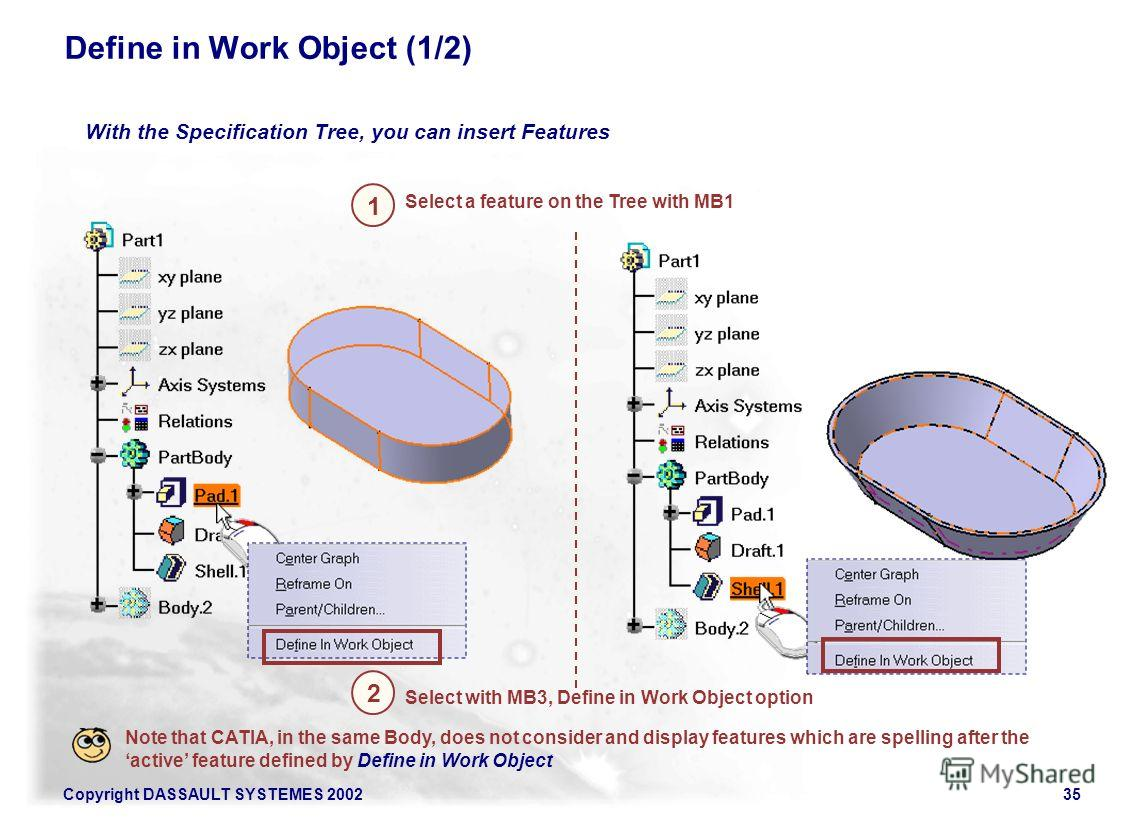 Copyright DASSAULT SYSTEMES 200235 Define in Work Object (1/2) With the Specification Tree, you can insert Features 1 2 Select a feature on the Tree with MB1 Select with MB3, Define in Work Object option Note that CATIA, in the same Body, does not co