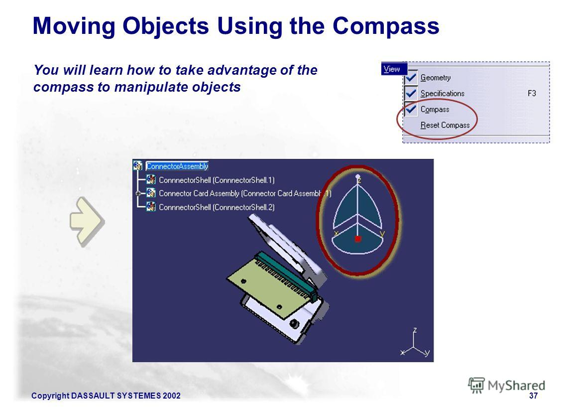 Copyright DASSAULT SYSTEMES 200237 You will learn how to take advantage of the compass to manipulate objects Moving Objects Using the Compass