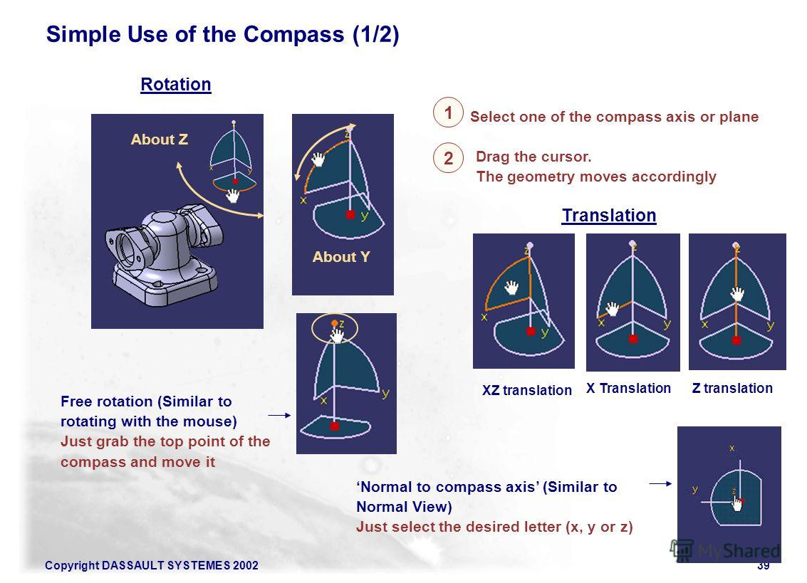 Copyright DASSAULT SYSTEMES 200239 Rotation XZ translation X TranslationZ translation 1 Select one of the compass axis or plane About Z About Y Translation Free rotation (Similar to rotating with the mouse) Just grab the top point of the compass and