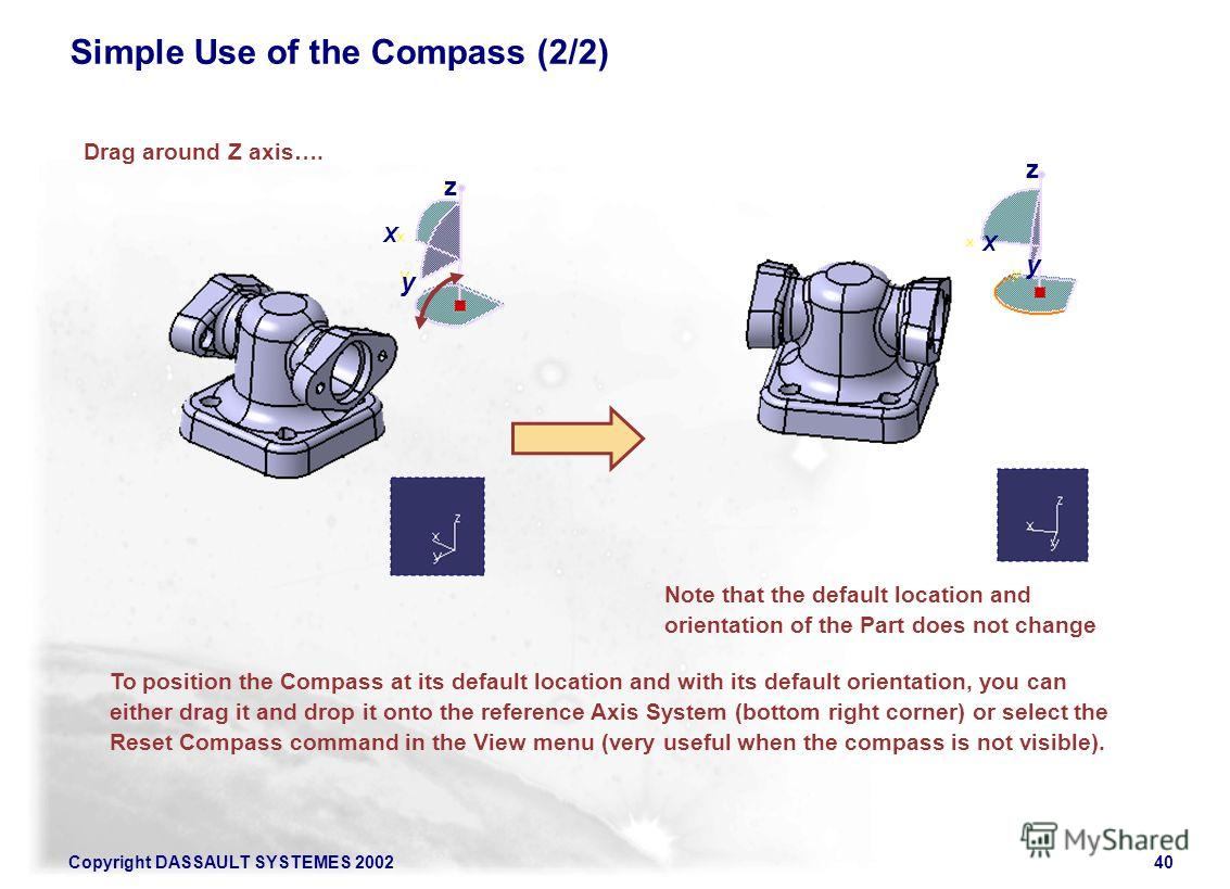 Copyright DASSAULT SYSTEMES 200240 To position the Compass at its default location and with its default orientation, you can either drag it and drop it onto the reference Axis System (bottom right corner) or select the Reset Compass command in the Vi