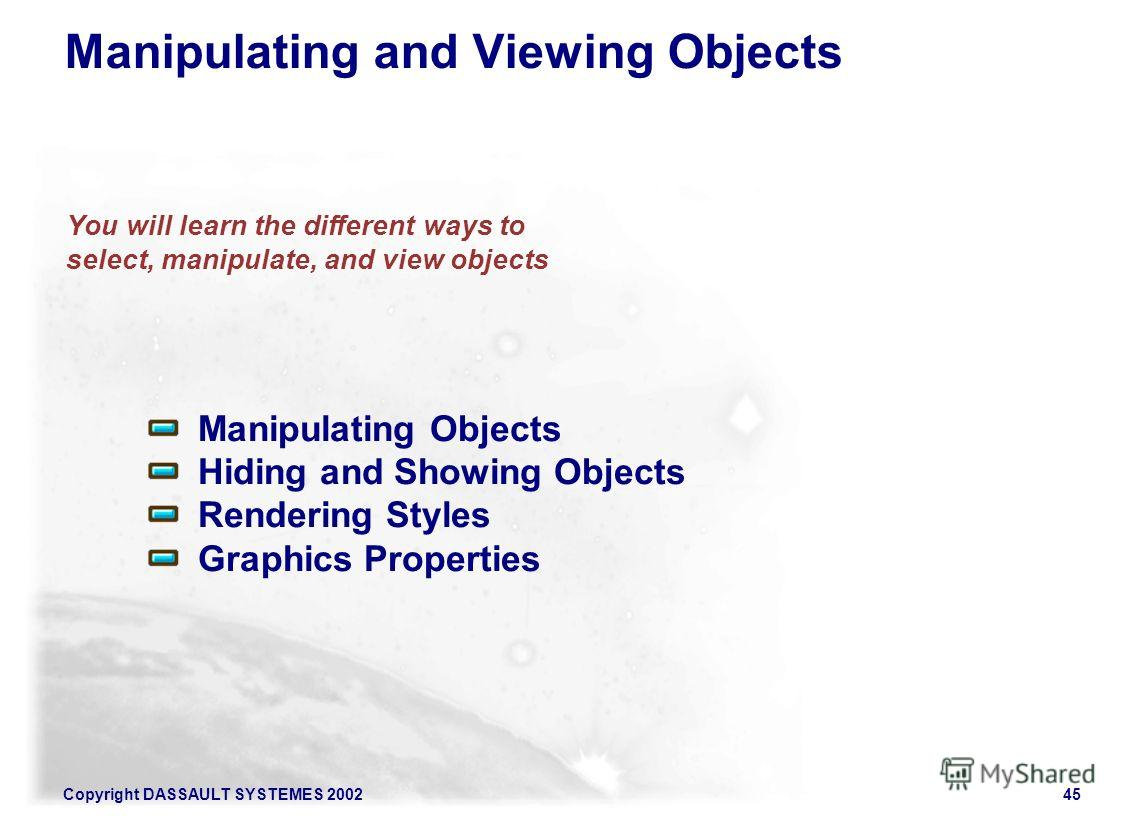 Copyright DASSAULT SYSTEMES 200245 You will learn the different ways to select, manipulate, and view objects Manipulating Objects Hiding and Showing Objects Rendering Styles Graphics Properties Manipulating and Viewing Objects
