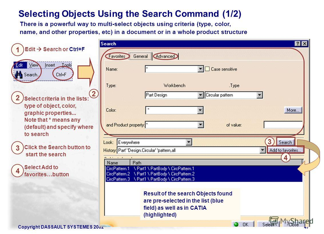 Copyright DASSAULT SYSTEMES 200247 There is a powerful way to multi-select objects using criteria (type, color, name, and other properties, etc) in a document or in a whole product structure Edit Search or Ctrl+F Select criteria in the lists: type of