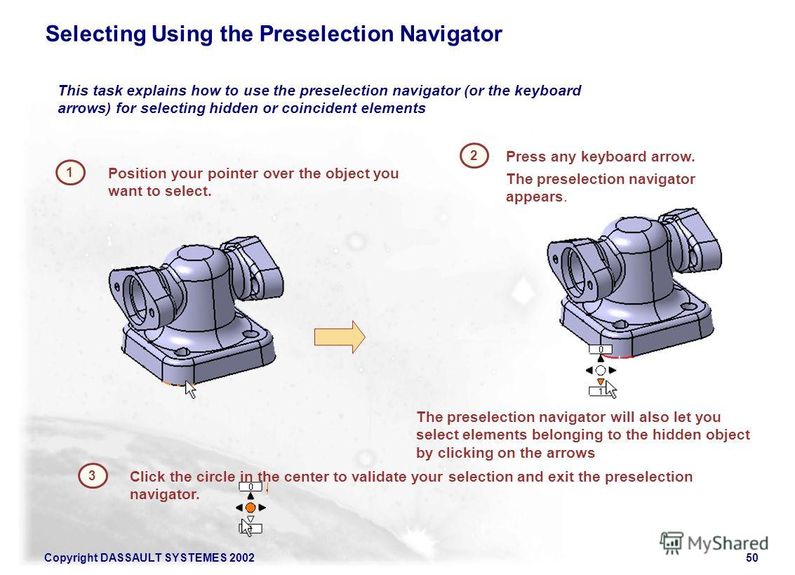 Copyright DASSAULT SYSTEMES 200250 Selecting Using the Preselection Navigator 1 2 Press any keyboard arrow. Position your pointer over the object you want to select. This task explains how to use the preselection navigator (or the keyboard arrows) fo