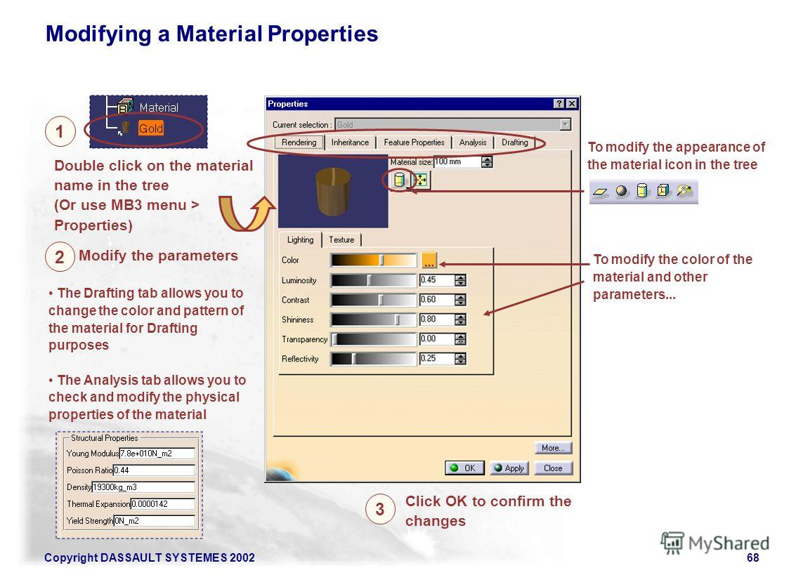 Copyright DASSAULT SYSTEMES 200268 Double click on the material name in the tree (Or use MB3 menu > Properties) 1 Modifying a Material Properties To modify the appearance of the material icon in the tree To modify the color of the material and other