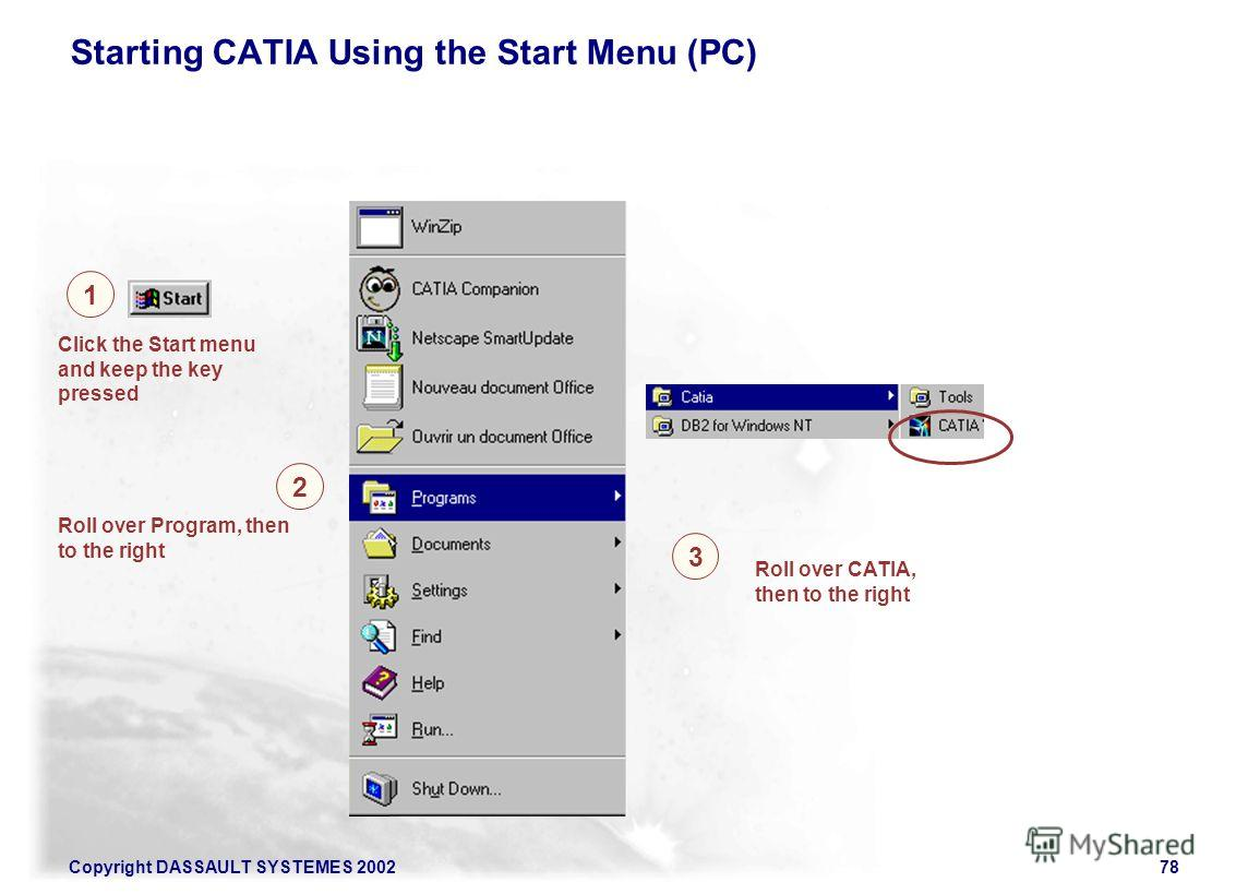 Copyright DASSAULT SYSTEMES 200278 Starting CATIA Using the Start Menu (PC) 1 2 Click the Start menu and keep the key pressed Roll over Program, then to the right Roll over CATIA, then to the right 3