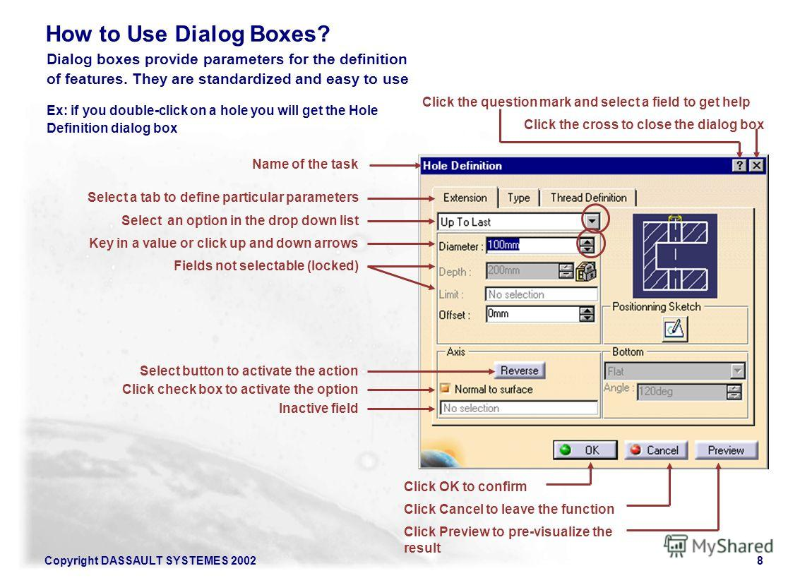 Copyright DASSAULT SYSTEMES 20028 Dialog boxes provide parameters for the definition of features. They are standardized and easy to use Name of the task Select a tab to define particular parameters Select an option in the drop down list Key in a valu
