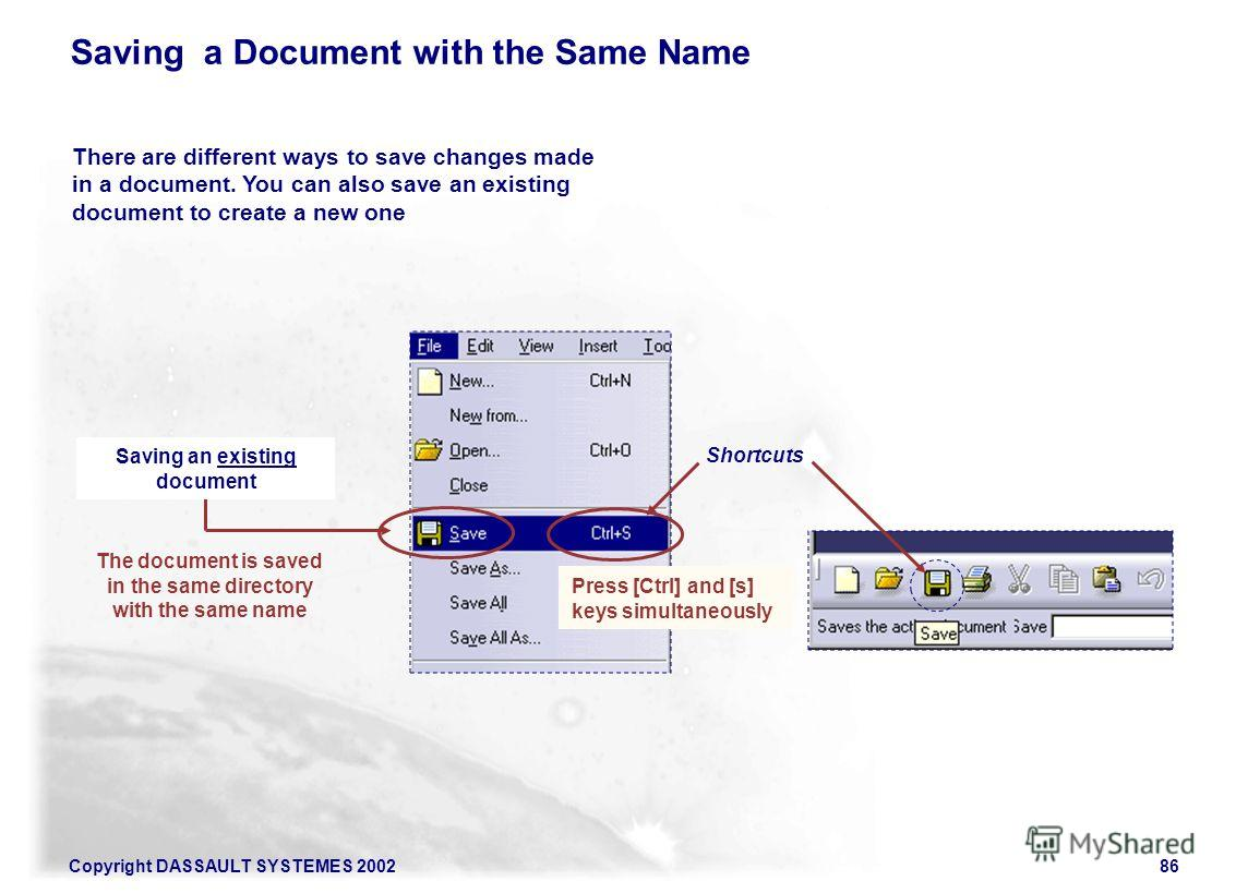 Copyright DASSAULT SYSTEMES 200286 There are different ways to save changes made in a document. You can also save an existing document to create a new one Shortcuts Press [Ctrl] and [s] keys simultaneously Saving a Document with the Same Name The doc
