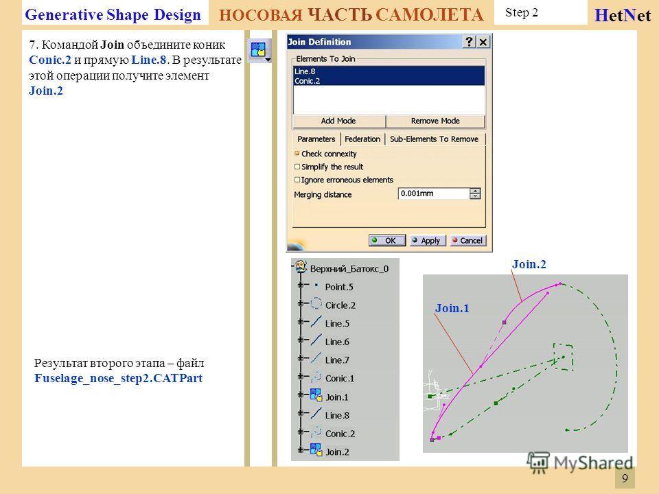 Generative Shape Design НОСОВАЯ ЧАСТЬ САМОЛЕТА HetNet 7. Командой Join объедините коник Conic.2 и прямую Line.8. В результате этой операции получите элемент Join.2 Результат второго этапа – файл Fuselage_nose_step2. CATPart Join.2 Join.1 Step 2 9