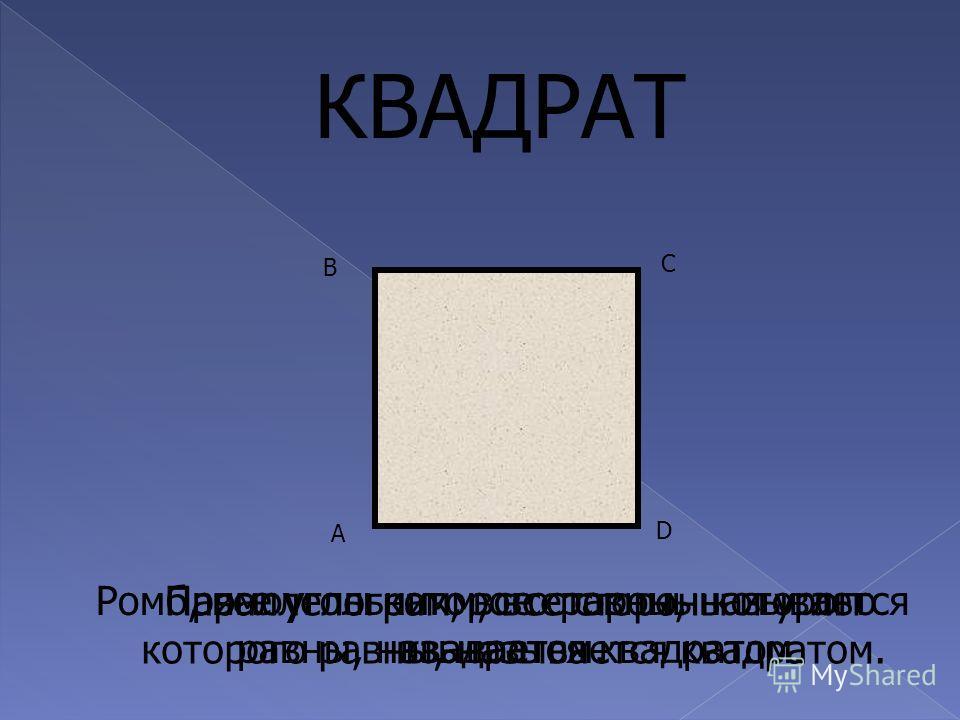А В D C Параллелограмм, все стороны и углы которого равны, называется квадратом. КВАДРАТ Ромб, все углы которого равны, называется квадратом. Прямоугольник, все стороны которого равны, называется квадратом.