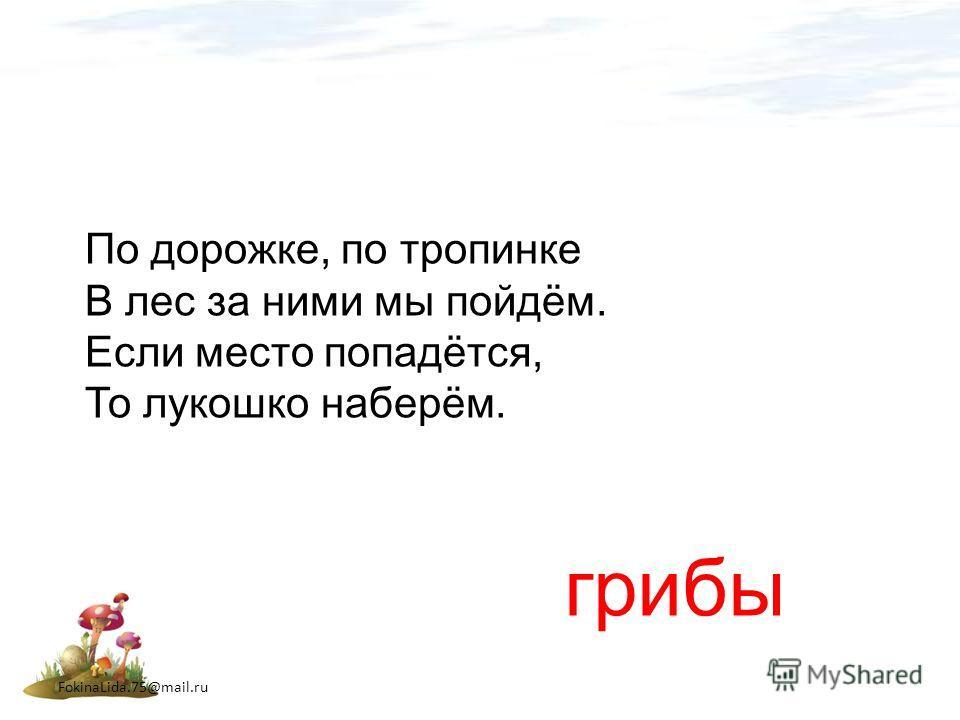FokinaLida.75@mail.ru По дорожке, по тропинке В лес за ними мы пойдём. Если место попадётся, То лукошко наберём. грибы