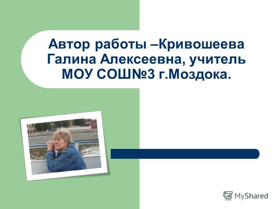 Автор работы –Кривошеева Галина Алексеевна, учитель МОУ СОШ3 г.Моздока.