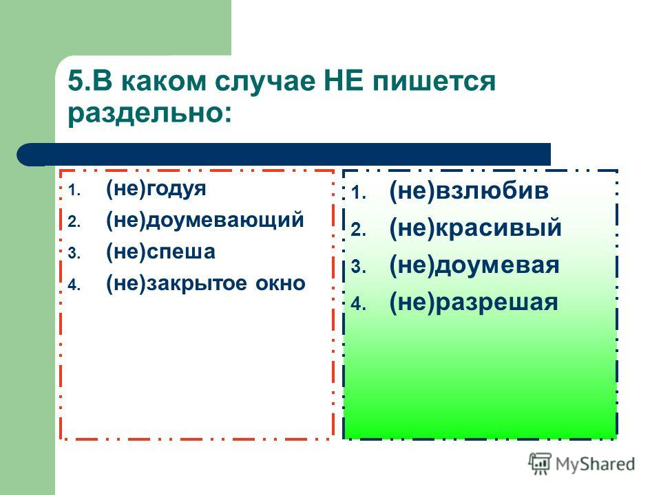 5. В каком случае НЕ пишется раздельно: 1. (не)годуя 2. (не)доумевающий 3. (не)спеша 4. (не)закрытое окно 1. (не)возлюби 2. (не)красивый 3. (не)доумевая 4. (не)разрешая