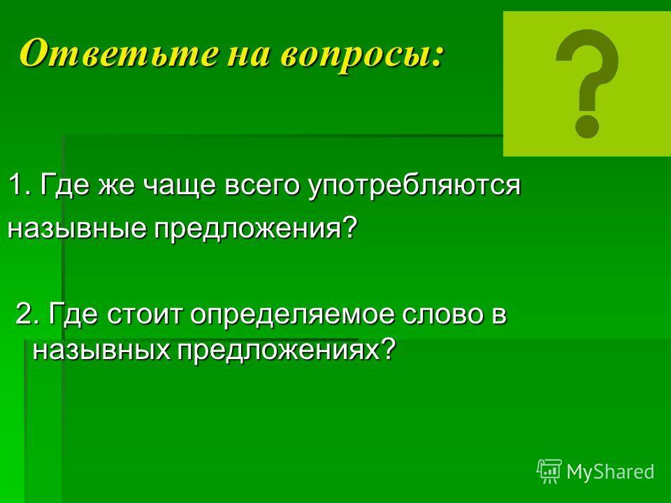 Ответьте на вопросы: 1. Где же чаще всего употребляются назывные предложения? 2. Где стоит определяемое слово в назывных предложениях? 2. Где стоит определяемое слово в назывных предложениях?