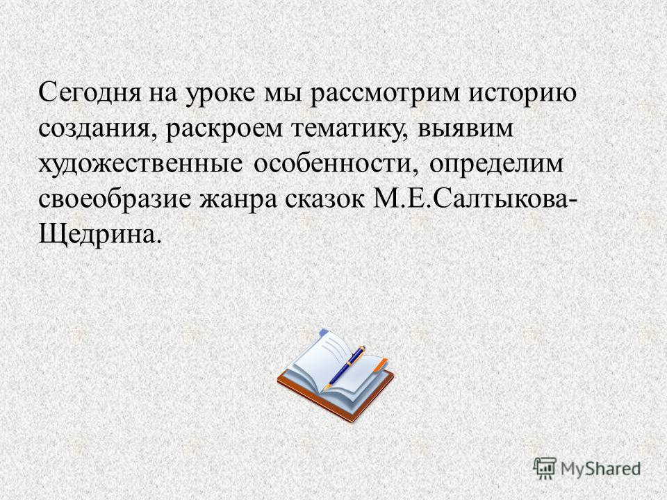 Сегодня на уроке мы рассмотрим историю создания, раскроем тематику, выявим художественные особенности, определим своеобразие жанра сказок М.Е.Салтыкова- Щедрина.