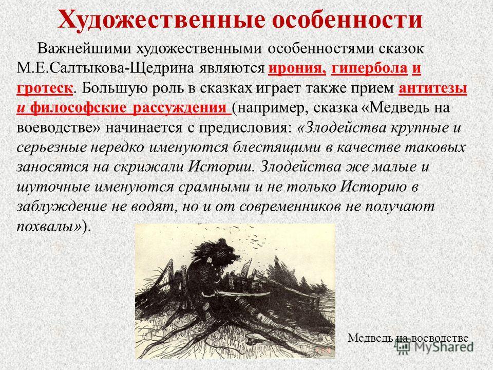 Художественные особенности Важнейшими художественными особенностями сказок М.Е.Салтыкова-Щедрина являются ирония, гипербола и гротеск. Большую роль в сказках играет также прием антитезы и философские рассуждения (например, сказка «Медведь на воеводст