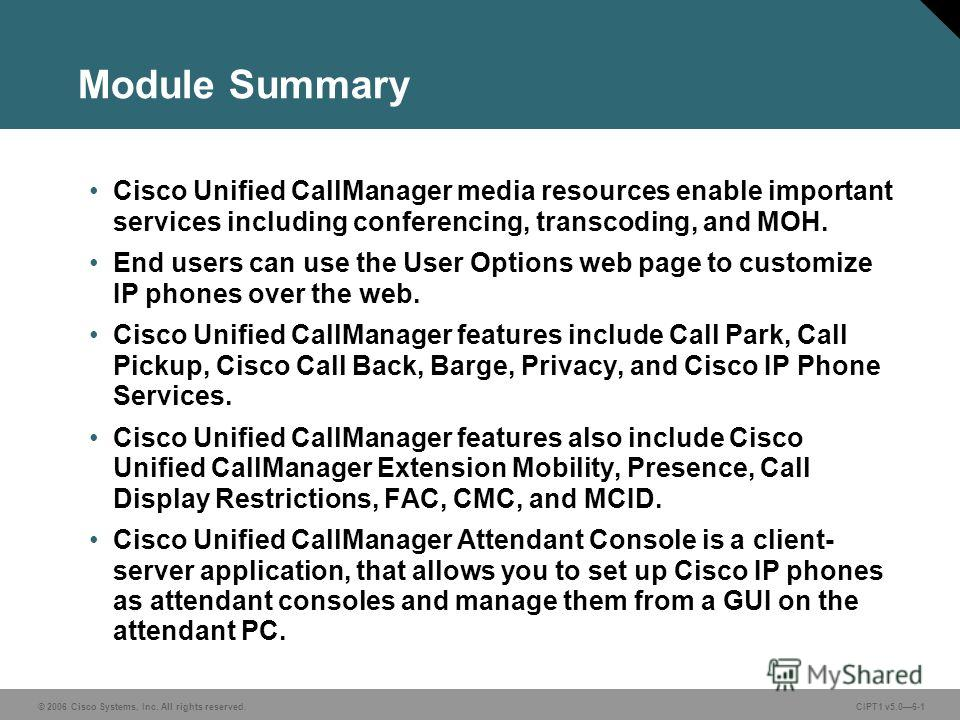 © 2006 Cisco Systems, Inc. All rights reserved. CIPT1 v5.06-1 Module Summary Cisco Unified CallManager media resources enable important services including conferencing, transcoding, and MOH. End users can use the User Options web page to customize IP