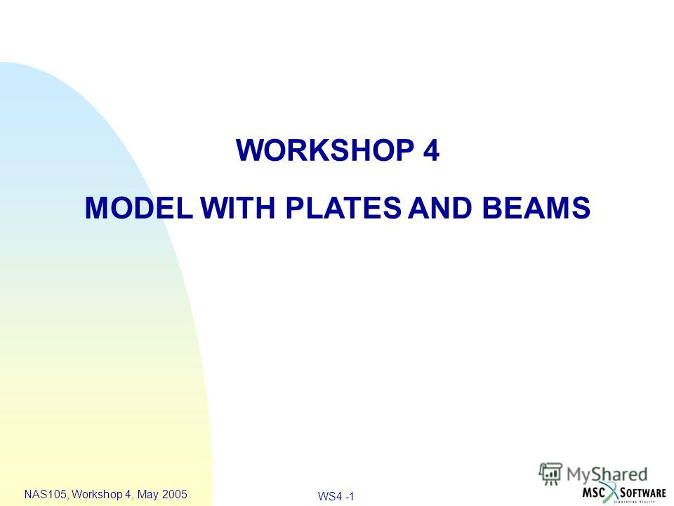 WS4 -1 NAS105, Workshop 4, May 2005 WORKSHOP 4 MODEL WITH PLATES AND BEAMS