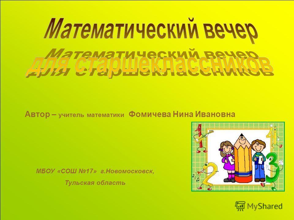 Автор – учитель математики Фомичева Нина Ивановна МБОУ «СОШ 17» г.Новомосковск, Тульская область