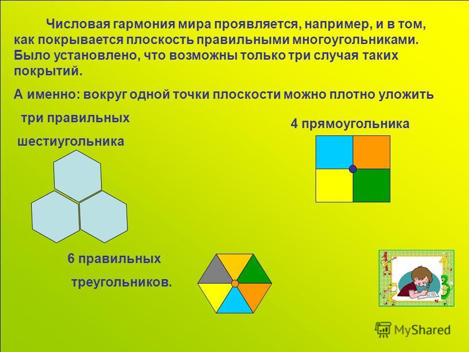 Числовая гармония мира проявляется, например, и в том, как покрывается плоскость правильными многоугольниками. Было установлено, что возможны только три случая таких покрытий. А именно: вокруг одной точки плоскости можно плотно уложить три правильных