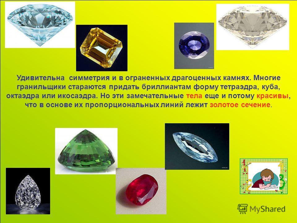 Удивительна симметрия и в ограненных драгоценных камнях. Многие гранильщики стараются придать бриллиантам форму тетраэдра, куба, октаэдра или икосаэдра. Но эти замечательные тела еще и потому красивы, что в основе их пропорциональных линий лежит золо
